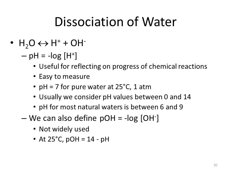 Dissociation of Water H2O  H+ + OH- pH = -log [H+]